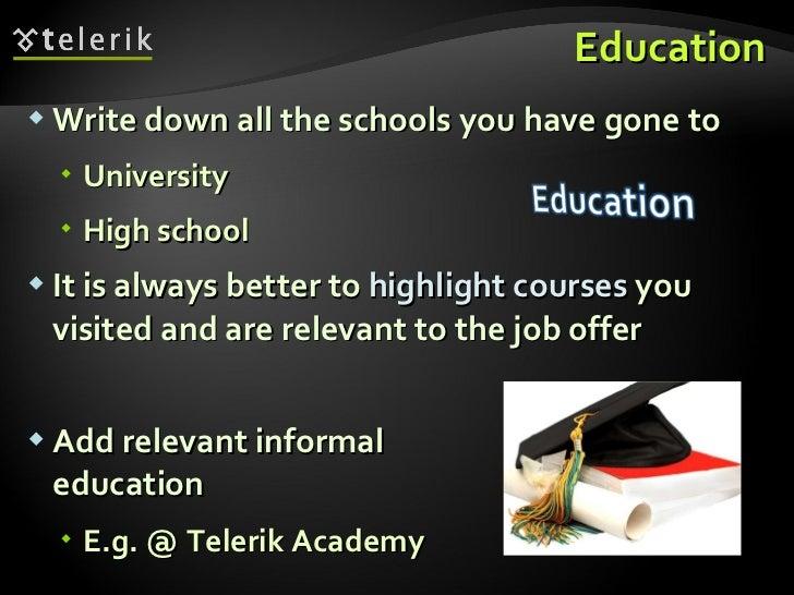 Education <ul><li>Write down all the schools you have gone to </li></ul><ul><ul><li>University </li></ul></ul><ul><ul><li>...