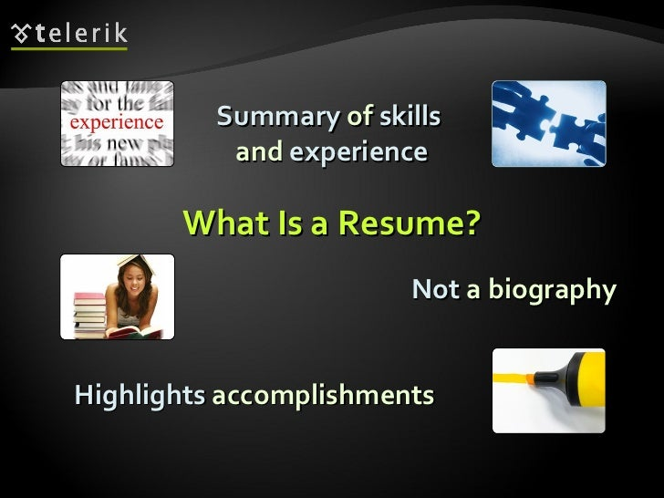 What Is a Resume? Summary  of  skills   and  experience Highlights  accomplishments Not  a biography