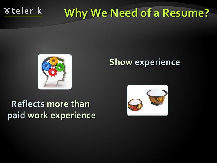 Why We Need of a Resume? Reflects  more than  paid  work experience Show  experience