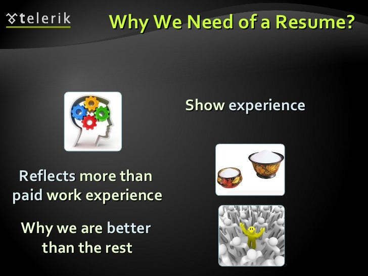 Why We Need of a Resume? Reflects  more than  paid  work experience Why we are  better   than the rest Show  experience