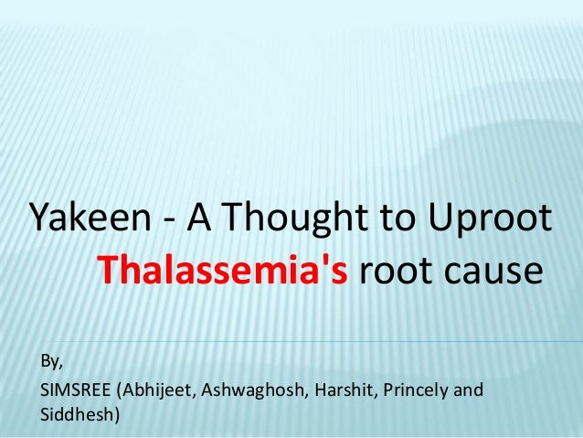 By, SIMSREE (Abhijeet, Ashwaghosh, Harshit, Princely and Siddhesh) Yakeen - A Thought to Uproot Thalassemia's root cause