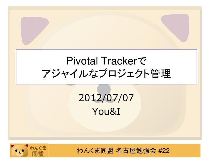 Pivotal Trackerでアジャイルなプロジェクト管理     2012/07/07       You&I     わんくま同盟 名古屋勉強会 #22