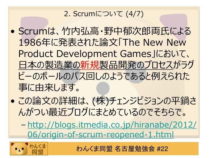 2. Scrumについて (4/7)• Scrumは、竹内弘高・野中郁次郎両氏による  1986年に発表された論文「The New New  Product Development Games」において、  日本の製造業の新規製品開発のプロセス...