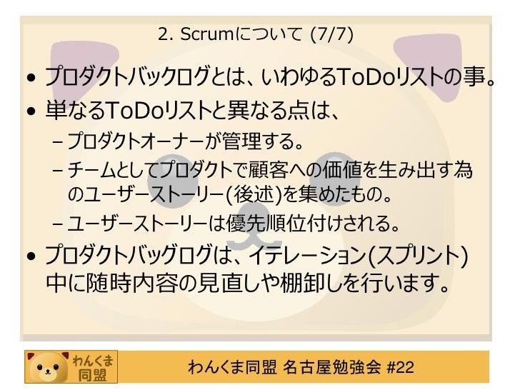 2. Scrumについて (7/7)• プロダクトバックログとは、いわゆるToDoリストの事。• 単なるToDoリストと異なる点は、 – プロダクトオーナーが管理する。 – チームとしてプロダクトで顧客への価値を生み出す為   のユーザーストー...