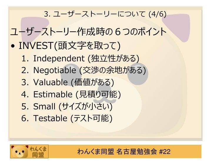 3. ユーザーストーリーについて (4/6)ユーザーストーリー作成時の6つのポイント• INVEST(頭文字を取って) 1.   Independent (独立性がある) 2.   Negotiable (交渉の余地がある) 3.   Valu...