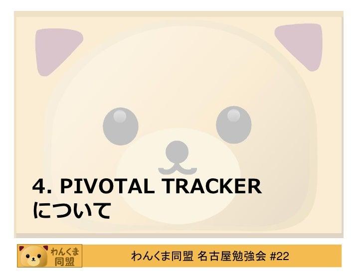 4. PIVOTAL TRACKERについて       わんくま同盟 名古屋勉強会 #22