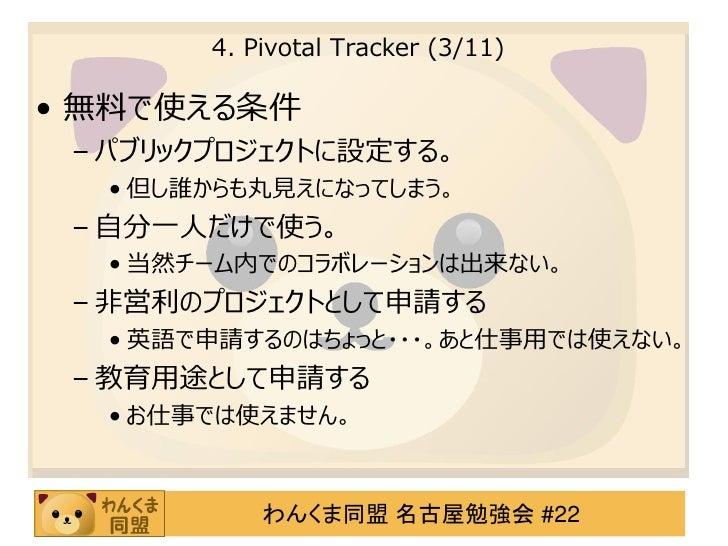 4. Pivotal Tracker (3/11)• 無料で使える条件 – パブリックプロジェクトに設定する。  • 但し誰からも丸見えになってしまう。 – 自分一人だけで使う。  • 当然チーム内でのコラボレーションは出来ない。 – 非営利の...