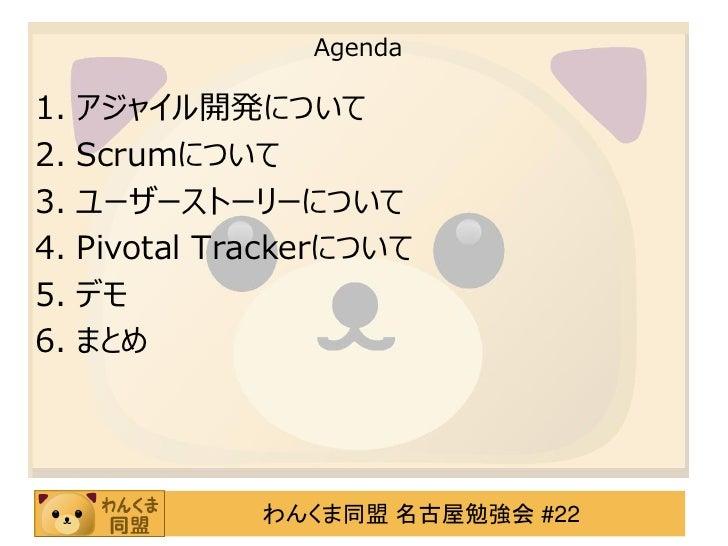 Agenda1. アジャイル開発について2. Scrumについて3. ユーザーストーリーについて4. Pivotal Trackerについて5. デモ6. まとめ             わんくま同盟 名古屋勉強会 #22