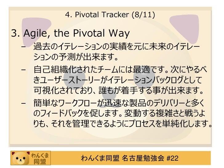 4. Pivotal Tracker (8/11)3. Agile, the Pivotal Way  – 過去のイテレーションの実績を元に未来のイテレー    ションの予測が出来ます。  – 自己組織化されたチームには最適です。次にやるべ  ...