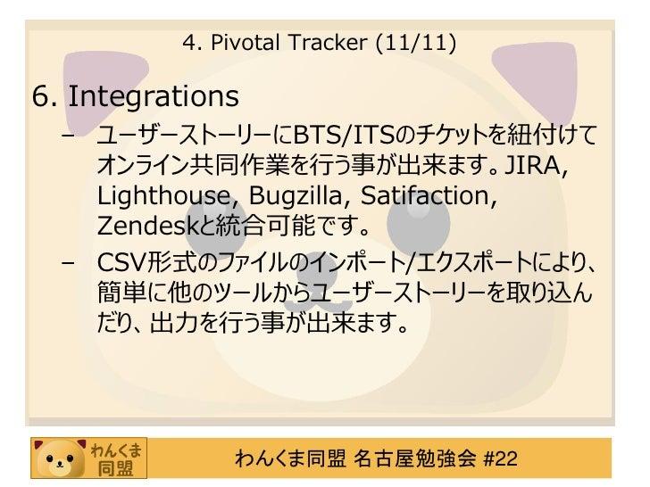 4. Pivotal Tracker (11/11)6. Integrations  – ユーザーストーリーにBTS/ITSのチケットを紐付けて    オンライン共同作業を行う事が出来ます。JIRA,    Lighthouse, Bugzil...