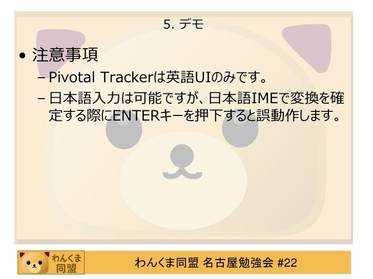 5. デモ• 注意事項 – Pivotal Trackerは英語UIのみです。 – 日本語入力は可能ですが、日本語IMEで変換を確   定する際にENTERキーを押下すると誤動作します。         わんくま同盟 名古屋勉強会 #22