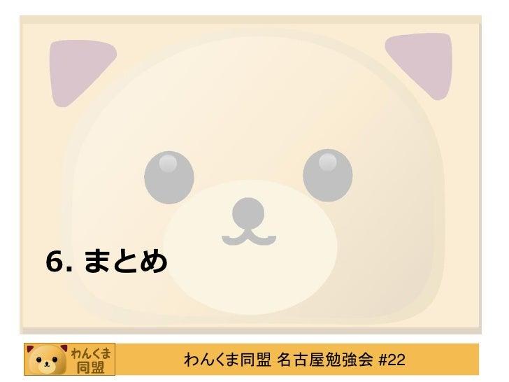 6. まとめ         わんくま同盟 名古屋勉強会 #22