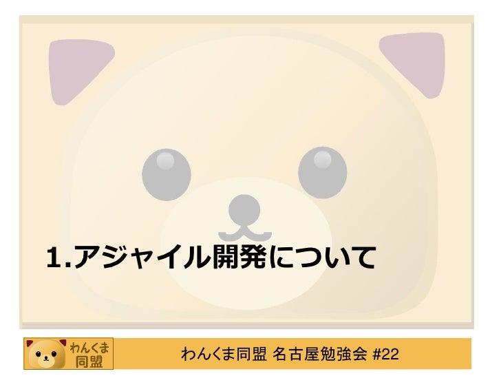 1.アジャイル開発について     わんくま同盟 名古屋勉強会 #22