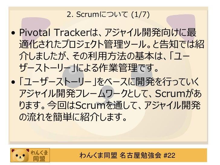2. Scrumについて (1/7)• Pivotal Trackerは、アジャイル開発向けに最  適化されたプロジェクト管理ツール。と告知では紹  介しましたが、その利用方法の基本は、「ユー  ザーストーリー」による作業管理です。• 「ユーザ...