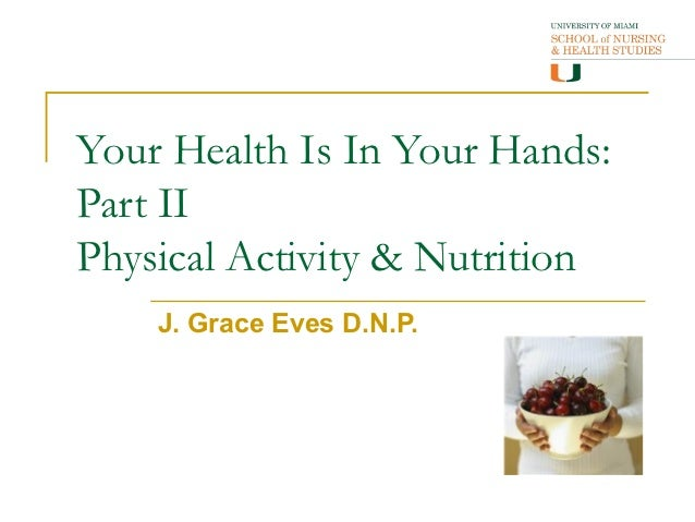 Your Health Is In Your Hands:Part IIPhysical Activity & Nutrition    J. Grace Eves D.N.P.