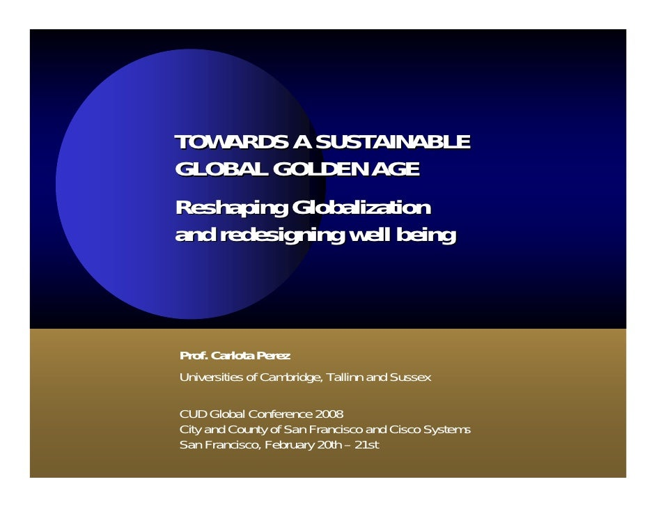 TOWARDS A SUSTAINABLE GLOBAL GOLDEN AGE Reshaping Globalization and redesigning well being    Prof. Carlota Perez Universi...