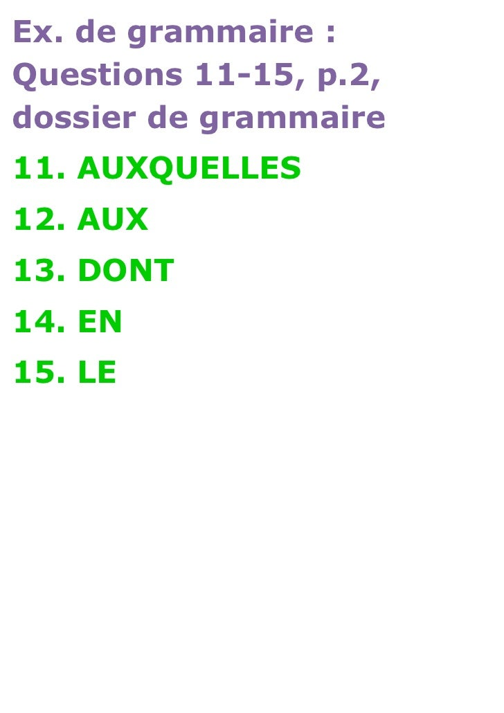 Ex. de grammaire :Questions 11-15, p.2,dossier de grammaire11. AUXQUELLES12. AUX13. DONT14. EN15. LE