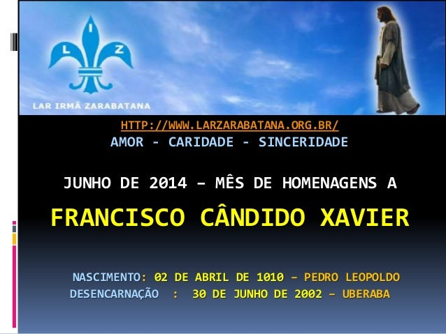 HTTP://WWW.LARZARABATANA.ORG.BR/ AMOR - CARIDADE - SINCERIDADE JUNHO DE 2014 – MÊS DE HOMENAGENS A FRANCISCO CÂNDIDO XAVIE...