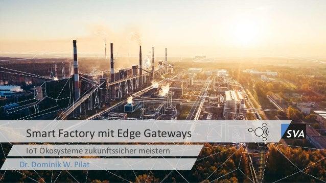IoT Ökosysteme zukunftssicher meistern Smart Factory mit Edge Gateways Dr. Dominik W. Pilat