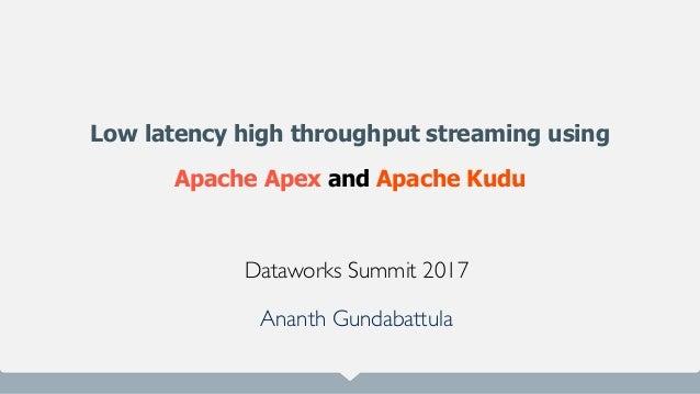 Low latency high throughput streaming using Apache Apex and Apache Kudu Dataworks Summit 2017 Ananth Gundabattula