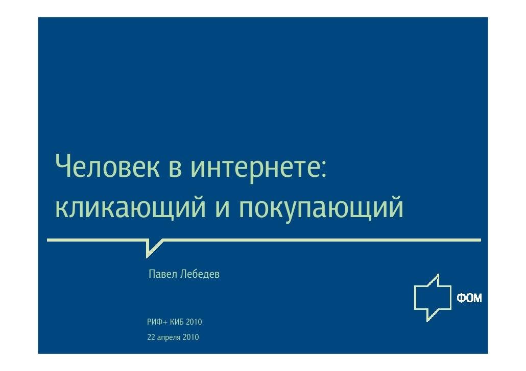 Человек в интернете: кликающий и покупающий      Павел Лебедев        РИФ+ КИБ 2010      22 апреля 2010