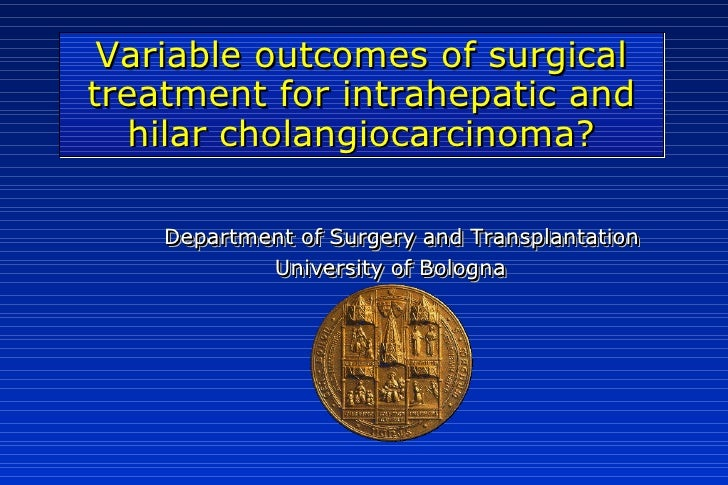 Variable outcomes of surgical treatment for intrahepatic and   hilar cholangiocarcinoma?      Department of Surgery and Tr...