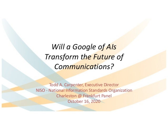 Will a Google of AIs Transform the Future of Communications? Todd A. Carpenter, Executive Director NISO - National Informa...