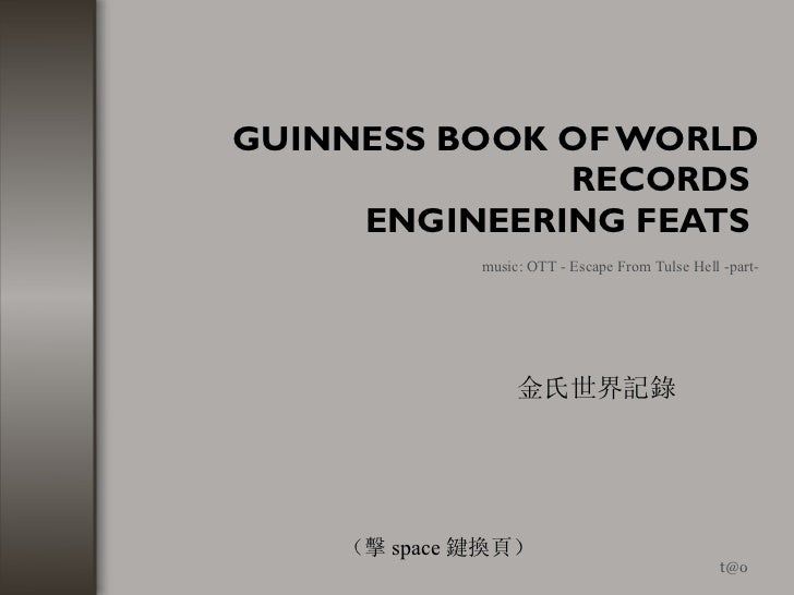 GUINNESS BOOK OF WORLD RECORDS  ENGINEERING FEATS   [email_address] music: OTT - Escape From Tulse Hell -part- 金氏世界記錄 (擊 s...