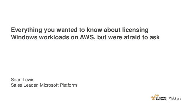 Everything you wanted to know about licensing Windows workloads on AWS, but were afraid to ask Sean Lewis Sales Leader, Mi...