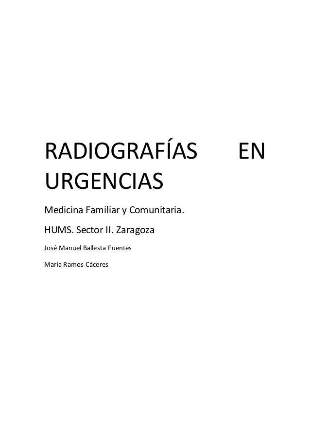 RADIOGRAFÍAS EN URGENCIAS Medicina Familiar y Comunitaria. HUMS. Sector II. Zaragoza José Manuel Ballesta Fuentes María Ra...