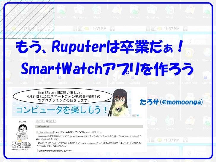 もう、Ruputerは卒業だぁ!SmartWatchアプリを作ろう           たろサ(@momoonga)