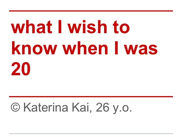 what I wish toknow when I was20© Katerina Kai, 26 y.o.