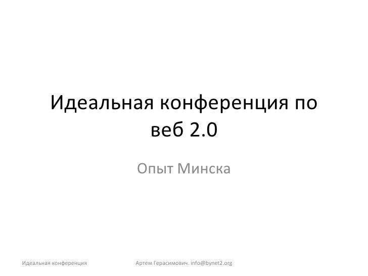 Идеальная конференция по веб 2.0 Опыт Минска Артем Герасимович.  [email_address] Идеальная конференция