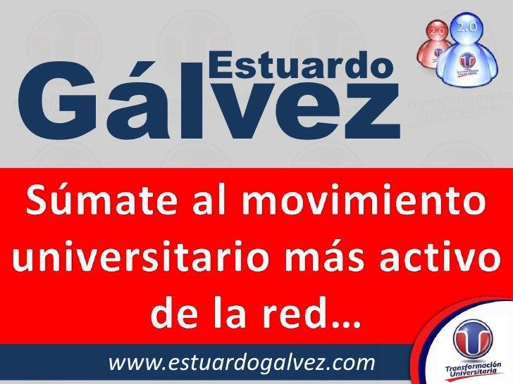 Gálvez<br />Estuardo<br />Súmate al movimiento universitario más activo de la red…<br />www.estuardogalvez.com<br />