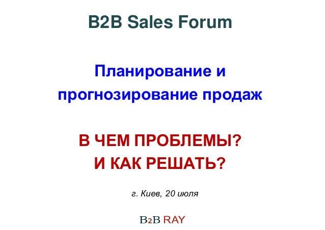 г. Киев, 20 июля B2B Sales Forum Планирование и прогнозирование продаж В ЧЕМ ПРОБЛЕМЫ? И КАК РЕШАТЬ?