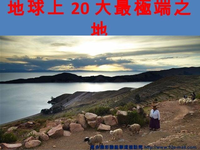 地球上 20 大最極端之 地 更多精彩請點擊這裡訪問 http://www.52e-mail.com