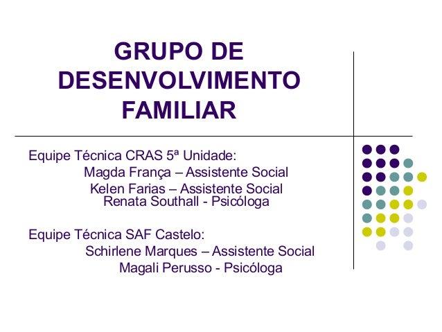 GRUPO DE DESENVOLVIMENTO FAMILIAR Equipe Técnica CRAS 5ª Unidade: Magda França – Assistente Social Kelen Farias – Assisten...