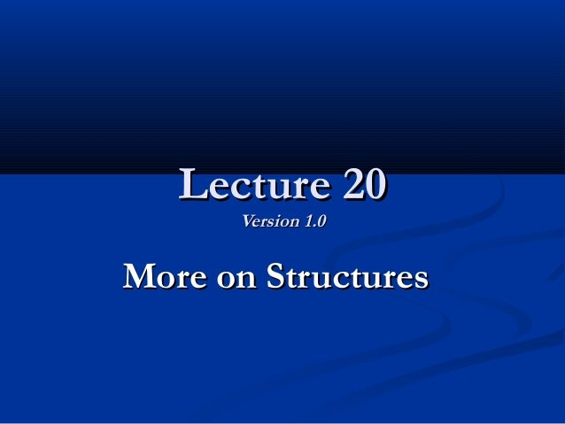 Lecture 20Lecture 20 Version 1.0Version 1.0 More on StructuresMore on Structures