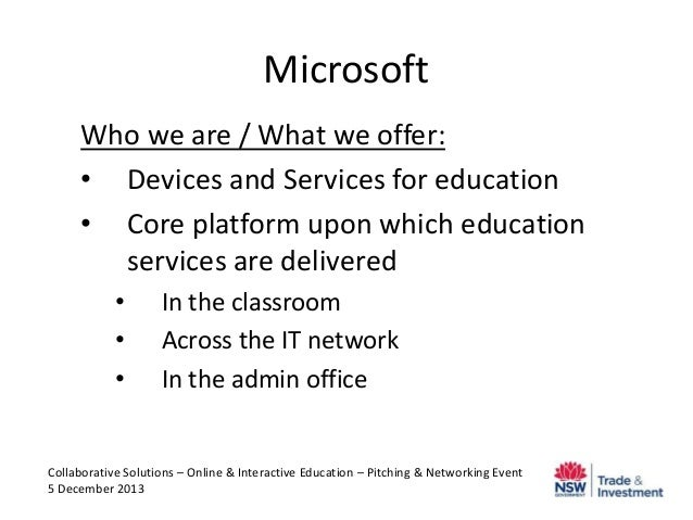 Microsoft Who we are / What we offer: • Devices and Services for education • Core platform upon which education services a...