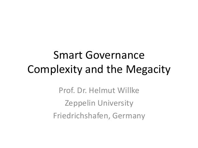 Smart Governance Complexity and the Megacity Prof. Dr. Helmut Willke Zeppelin University Friedrichshafen, Germany