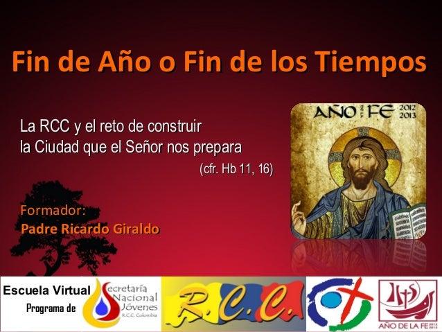 Fin de Año o Fin de los Tiempos La RCC y el reto de construir la Ciudad que el Señor nos prepara (cfr. Hb 11, 16)  Formado...