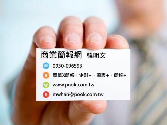 商業簡報網 韓明文 B W E M 0930-096593 簡單X簡報、企劃+、圖表+、簡報+ www.pook.com.tw mwhan@pook.com.tw