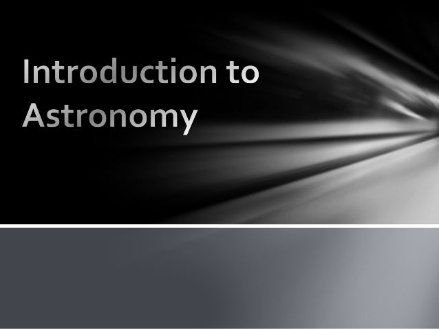 The scientific study of the universe Astronomy: