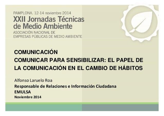 COMUNICACIÓN  COMUNICAR PARA SENSIBILIZAR: EL PAPEL DE  LA COMUNICACIÓN EN EL CAMBIO DE HÁBITOS  AAllffoonnssoo LLaarruuee...