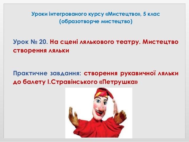 Уроки інтегрованого курсу «Мистецтво», 5 клас (образотворче мистецтво) Урок № 20. На сцені лялькового театру. Мистецтво ст...