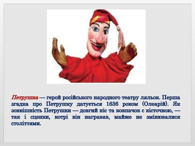 Петрушка — герой російського народного театру ляльок. Перша згадка про Петрушку датується 1636 роком (Олеарій). Як зовнішн...