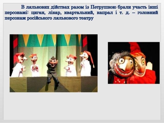 В лялькових дійствах разом із Петрушкою брали участь інші персонажі: циган, лікар, квартальний, капрал і т. д. – головний ...