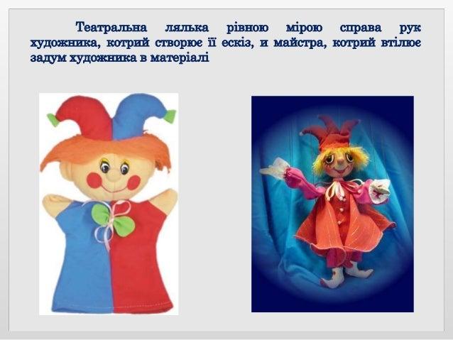 Театральна лялька рівною мірою справа рук художника, котрий створює її ескіз, и майстра, котрий втілює задум художника в м...