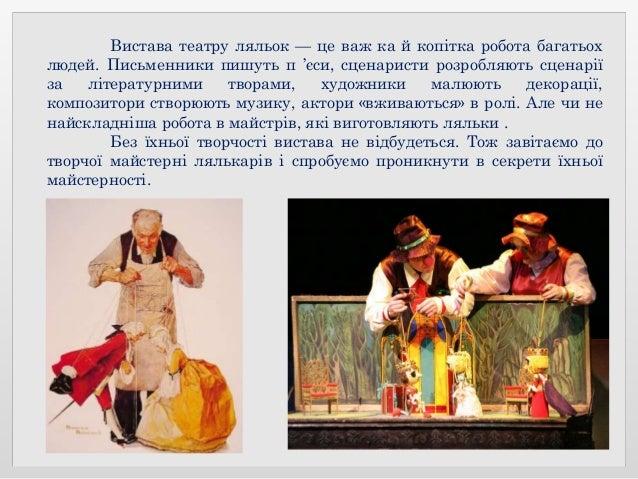 Вистава театру ляльок — це важ ка й копітка робота багатьох людей. Письменники пишуть п 'єси, сценаристи розробляють сцена...
