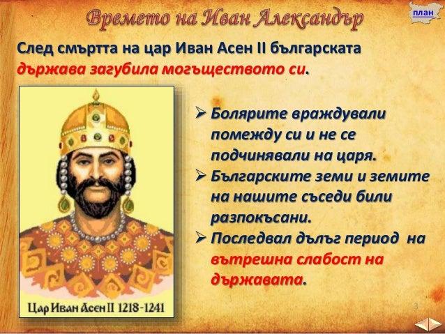  Иван Александър управлявал от 1331 до 1371 година. Царуването му продължава цели 40 години.  Осигурил мир със Сърбия ка...